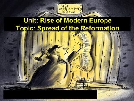 Unit: Rise of Modern Europe Topic: Spread of the Reformation.
