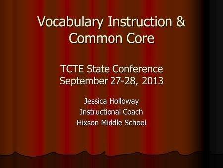 Vocabulary Instruction & Common Core TCTE State Conference September 27-28, 2013 Jessica Holloway Instructional Coach Hixson Middle School.