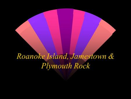 Roanoke Island, Jamestown & Plymouth Rock Roanoke Island (Lost Colony) w Sir Walter Raleigh asked Queen Elizabeth of England if he could lead a group.