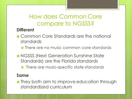 How does Common Core compare to NGSSS? Different  Common Core Standards are the national standards  There are no music common core standards  NGSSS.