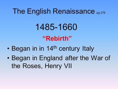 "The English Renaissance pg 276 1485-1660 ""Rebirth"" Began in in 14 th century Italy Began in England after the War of the Roses, Henry VII."