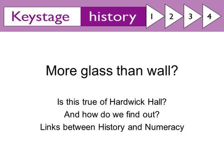 More glass than wall? Is this true of Hardwick Hall? And how do we find out? Links between History and Numeracy.