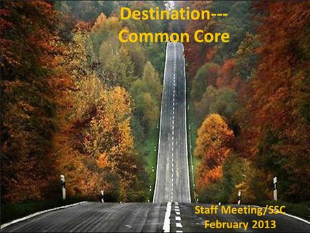 Destination--- Common Core Staff Meeting/SSC February 2013.