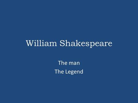 William Shakespeare The man The Legend.