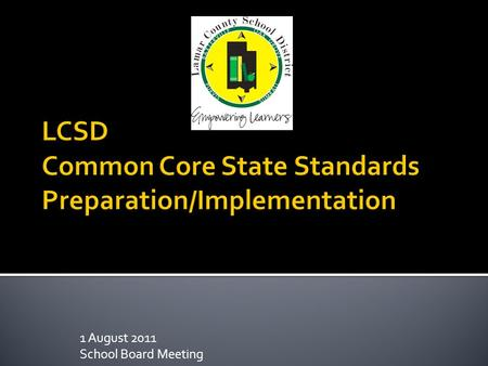 1 August 2011 School Board Meeting.  Common Core Curriculum Standards adopted by Mississippi and 45 other states  Rigorous standards taking content.