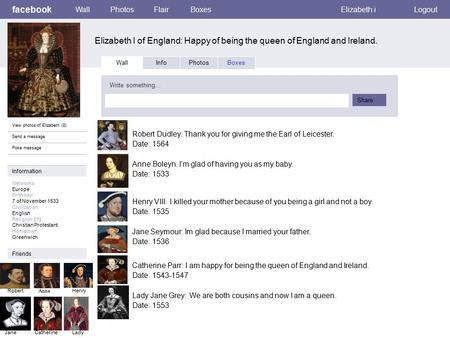 Facebook Elizabeth l of England: Happy of being the queen of England and Ireland. WallPhotosFlairBoxesElizabeth iLogout View photos of Elizabeth (8) Send.