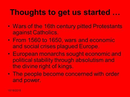 10/18/2015 Thoughts to get us started … Wars of the 16th century pitted Protestants against Catholics. From 1560 to 1650, wars and economic and social.