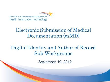 Electronic Submission of Medical Documentation (esMD) Digital Identity and Author of Record Sub-Workgroups September 19, 2012.