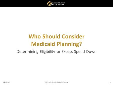 Who Should Consider Medicaid Planning? Determining Eligibility or Excess Spend Down © 2013, LWPWho Should Consider Medicaid Planning?1.