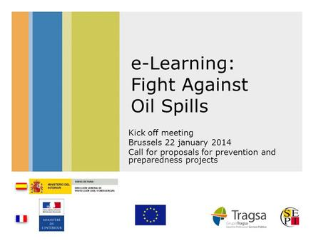 E-Learning: Fight Against Oil Spills Kick off meeting Brussels 22 january 2014 Call for proposals for prevention and preparedness projects.