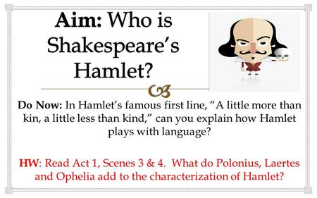 "Do Now: In Hamlet's famous first line, ""A little more than kin, a little less than kind,"" can you explain how Hamlet plays with language? HW : Read Act."