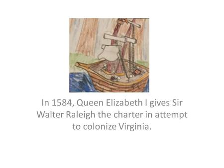 In 1584, Queen Elizabeth I gives Sir Walter Raleigh the charter in attempt to colonize Virginia.