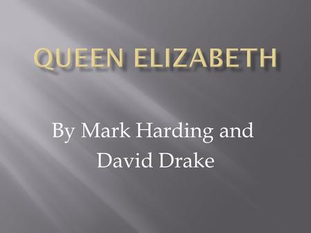 By Mark Harding and David Drake.  Queen Elizabeth was born on September 7 th, 1533  She was born at the Greenwich Palace  Queen Elizabeth was named.