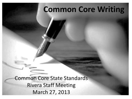 Common Core State Standards Rivera Staff Meeting March 27, 2013 Common Core Writing.