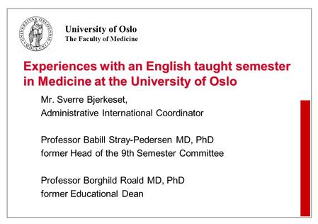 University of Oslo The Faculty of Medicine Experiences with an English taught semester in Medicine at the University of Oslo Mr. Sverre Bjerkeset, Administrative.
