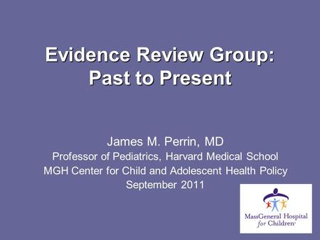 Evidence Review Group: Past to Present James M. Perrin, MD Professor of Pediatrics, Harvard Medical School MGH Center for Child and Adolescent Health Policy.