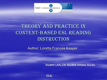 Theory and Practice in Content-Based ESL Reading Instruction Author: Loretta Frances Kasper Student LAALCM Nicoleta Adriana Buzatu CLIL.