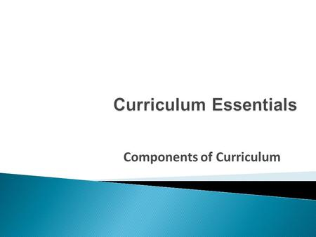 Components of Curriculum. is a working document that identifies:  what students need to know,  what students need to be able to do, and  how students.