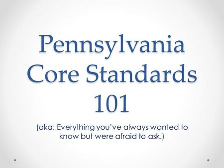 Pennsylvania Core Standards 101 (aka: Everything you've always wanted to know but were afraid to ask.)