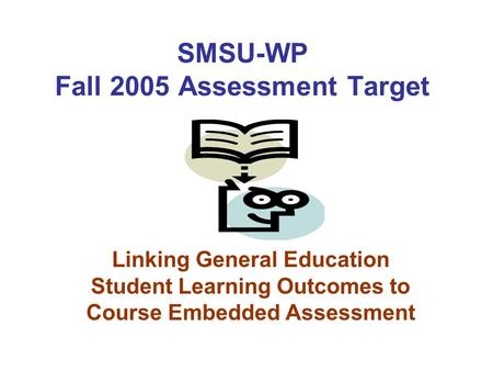 Linking General Education Student Learning Outcomes to Course Embedded Assessment SMSU-WP Fall 2005 Assessment Target.
