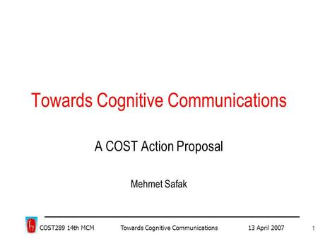COST289 14th MCM Towards Cognitive Communications 13 April 2007 1 Towards Cognitive Communications A COST Action Proposal Mehmet Safak.