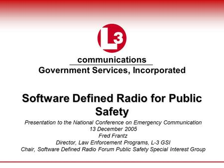 Communications Government Services, Incorporated Software Defined Radio for Public Safety Presentation to the National Conference on Emergency Communication.