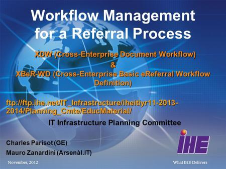 November, 2012What IHE Delivers XDW (Cross-Enterprise Document Workflow) & XBeR-WD (Cross-Enterprise Basic eReferral Workflow Definition) Workflow Management.