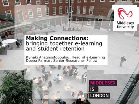 Making Connections: bringing together e-learning and student retention Kyriaki Anagnostopoulou, Head of e-Learning Deeba Parmar, Senior Researcher Fellow.