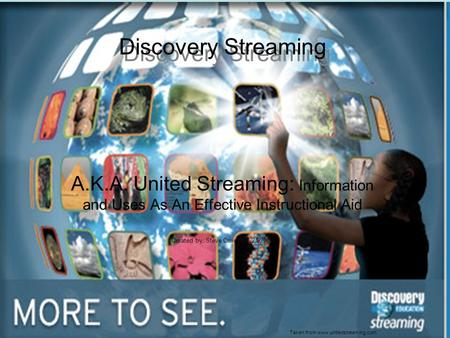 A.K.A. United Streaming: Information and Uses As An Effective Instructional Aid Created by: Steve Crivelli 10/21/2008 Taken from www.unitedstreaming.com.