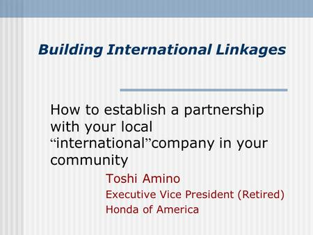 "Building International Linkages How to establish a partnership with your local "" international "" company in your community Toshi Amino Executive Vice President."