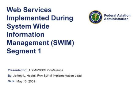 Presented to: By: Date: Federal Aviation Administration Web Services Implemented During System Wide Information Management (SWIM) Segment 1 AIXM/WXXM Conference.
