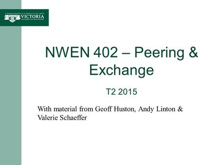 NWEN 402 – Peering & Exchange T2 2015 With material from Geoff Huston, Andy Linton & Valerie Schaeffer.