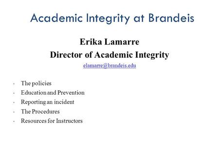 Academic Integrity at Brandeis Erika Lamarre Director of Academic Integrity The policies Education and Prevention Reporting an incident.
