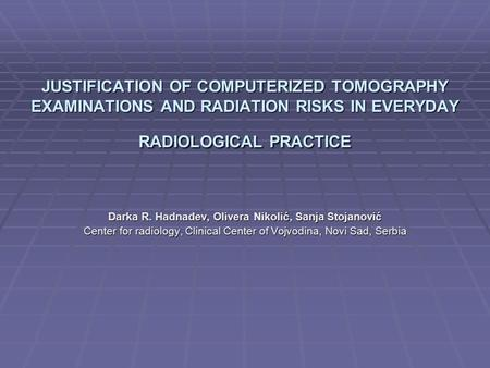 JUSTIFICATION OF COMPUTERIZED TOMOGRAPHY EXAMINATIONS AND RADIATION RISKS IN EVERYDAY RADIOLOGICAL PRACTICE Darka R. Hadnađev, Olivera Nikolić, Sanja Stojanović.