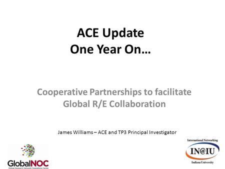 ACE Update One Year On… Cooperative Partnerships to facilitate Global R/E Collaboration James Williams – ACE and TP3 Principal Investigator.