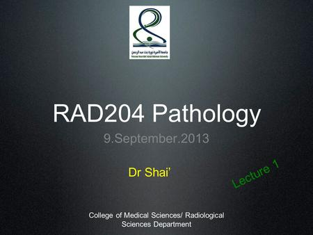 RAD204 Pathology 9.September.2013 College of Medical Sciences/ Radiological Sciences Department Lecture 1 Dr Shai'