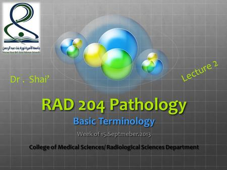 RAD 204 Pathology Basic Terminology Week of 15.Septmeber.2013 College of Medical Sciences/ Radiological Sciences Department Dr. Shai' Lecture 2.