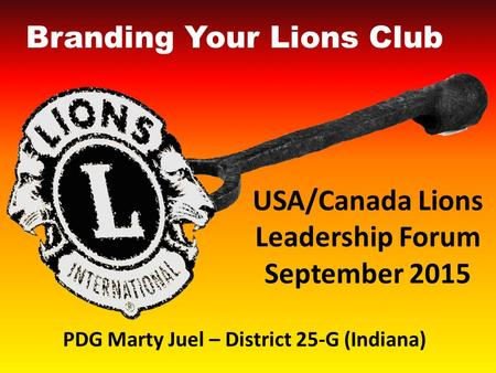 USA/Canada Lions Leadership Forum September 2015 Branding Your Lions Club PDG Marty Juel – District 25-G (Indiana)
