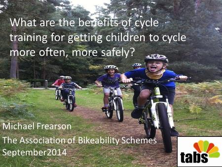 What are the benefits of cycle training for getting children to cycle more often, more safely? Michael Frearson The Association of Bikeability Schemes.