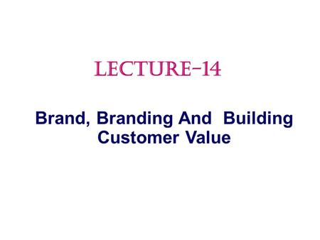 Brand, Branding And Building Customer Value LECTURE-14.