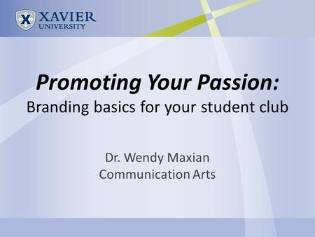 Promoting Your Passion: Branding basics for your student club Dr. Wendy Maxian Communication Arts.