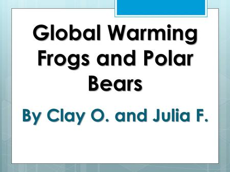 Global Warming Frogs and Polar Bears By Clay O. and Julia F.