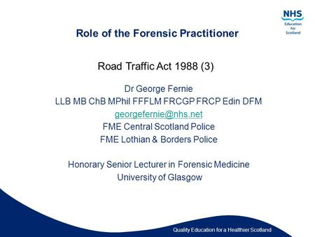 Quality Education for a Healthier Scotland Role of the Forensic Practitioner Dr George Fernie LLB MB ChB MPhil FFFLM FRCGP FRCP Edin DFM