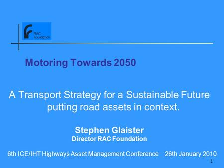 1 Motoring Towards 2050 A Transport Strategy for a Sustainable Future putting road assets in context. Stephen Glaister Director RAC Foundation 6th ICE/IHT.