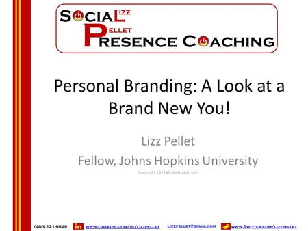 Personal Branding: A Look at a Brand New You! Lizz Pellet Fellow, Johns Hopkins University Copyright 2013 all rights reserved.