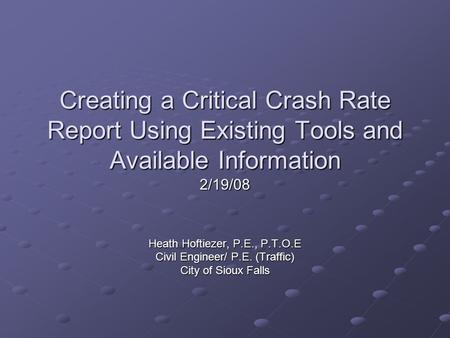 Creating a Critical Crash Rate Report Using Existing Tools and Available Information Heath Hoftiezer, P.E., P.T.O.E Civil Engineer/ P.E. (Traffic) City.