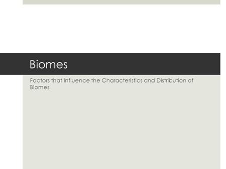 Factors that Influence the Characteristics and Distribution of Biomes