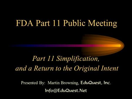 FDA Part 11 Public Meeting Part 11 Simplification, and a Return to the Original Intent Presented By: Martin Browning, EduQuest, Inc.