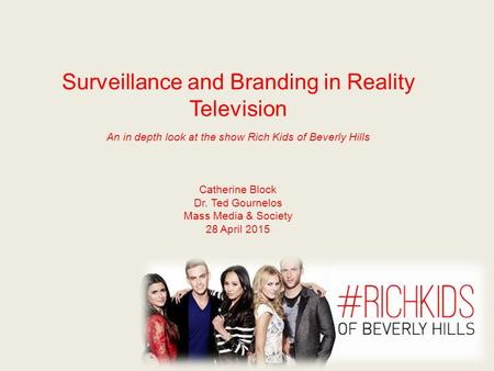 Surveillance and Branding in Reality Television An in depth look at the show Rich Kids of Beverly Hills Catherine Block Dr. Ted Gournelos Mass Media &