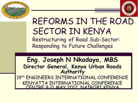 REFORMS IN THE ROAD SECTOR IN KENYA Restructuring of Road Sub-Sector: Responding to Future Challenges Eng. Joseph N Nkadayo, MBS Director General, Kenya.
